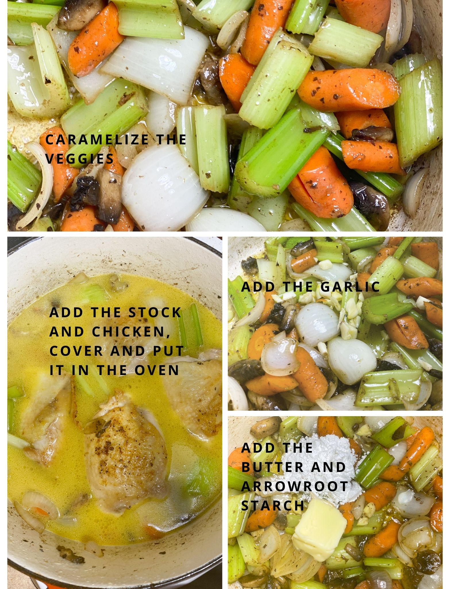 Braising steps starting with caramelizing the veggies, then adding the garlic, adding the butter and arrowroot starch. Pouring the chicken stock into the pot, adding the chicken back in to cover and place it in the oven.